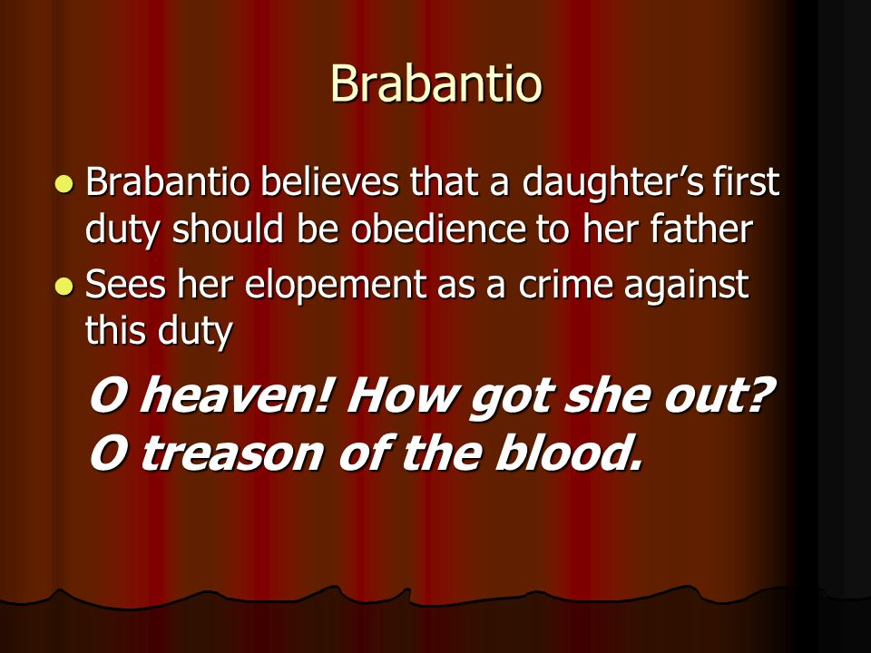 Brabantio Brabantio believes that a daughter's first duty should be obedience to her father. Sees her elopement as a crime against this duty.