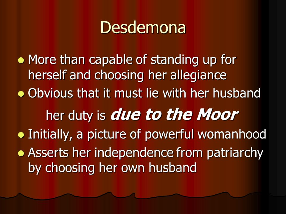 Desdemona More than capable of standing up for herself and choosing her allegiance. Obvious that it must lie with her husband.