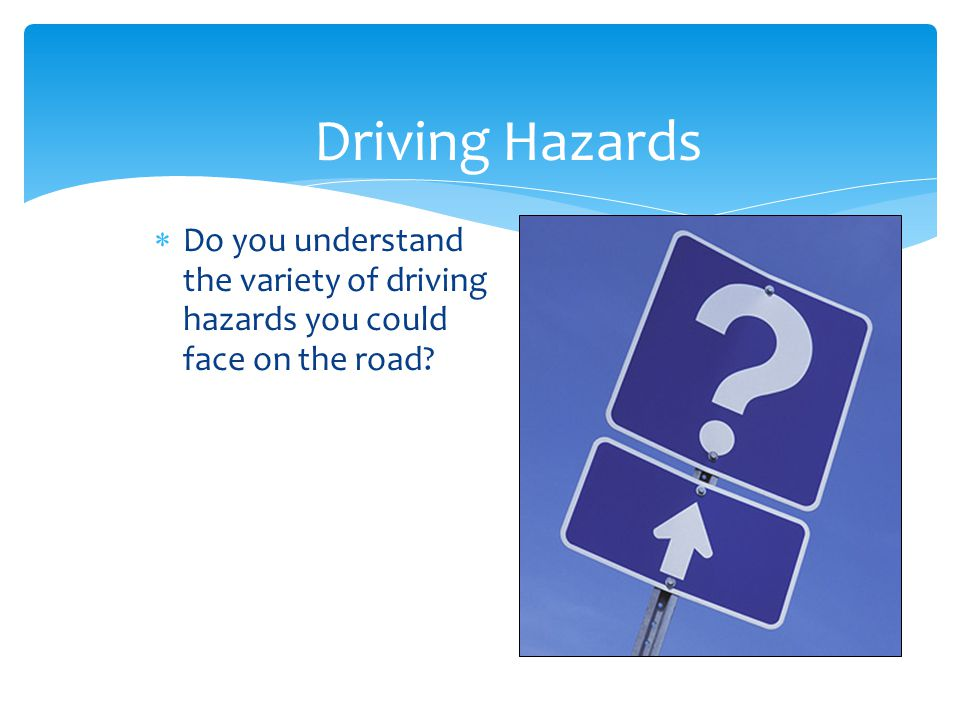 Driving Hazards Do you understand the variety of driving hazards you could face on the road Slide Show Notes.