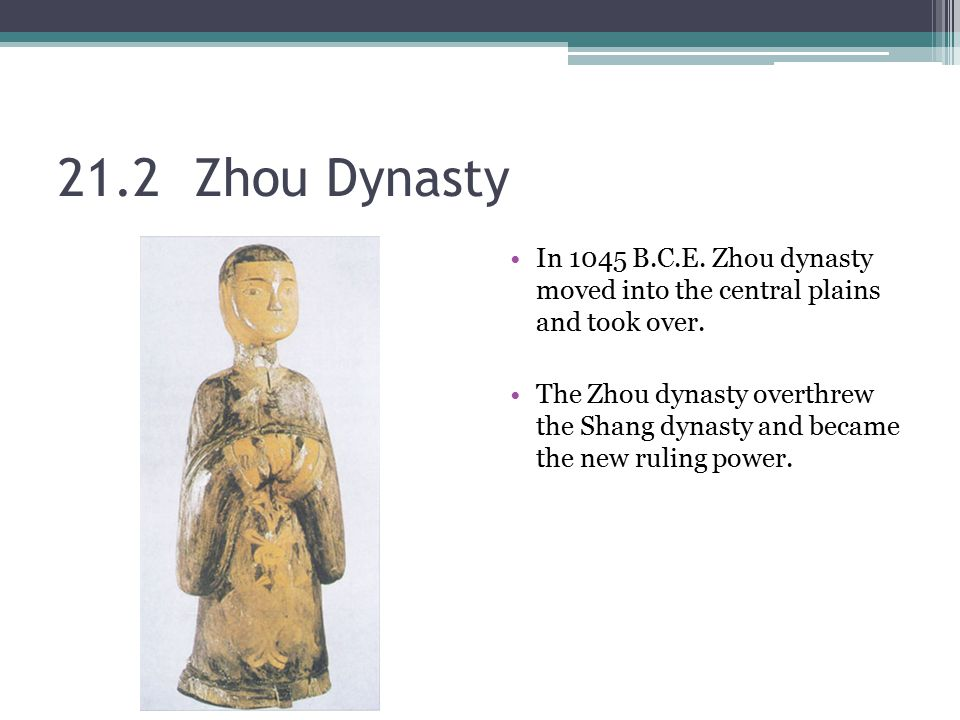 21.2 Zhou Dynasty In 1045 B.C.E. Zhou dynasty moved into the central plains and took over.