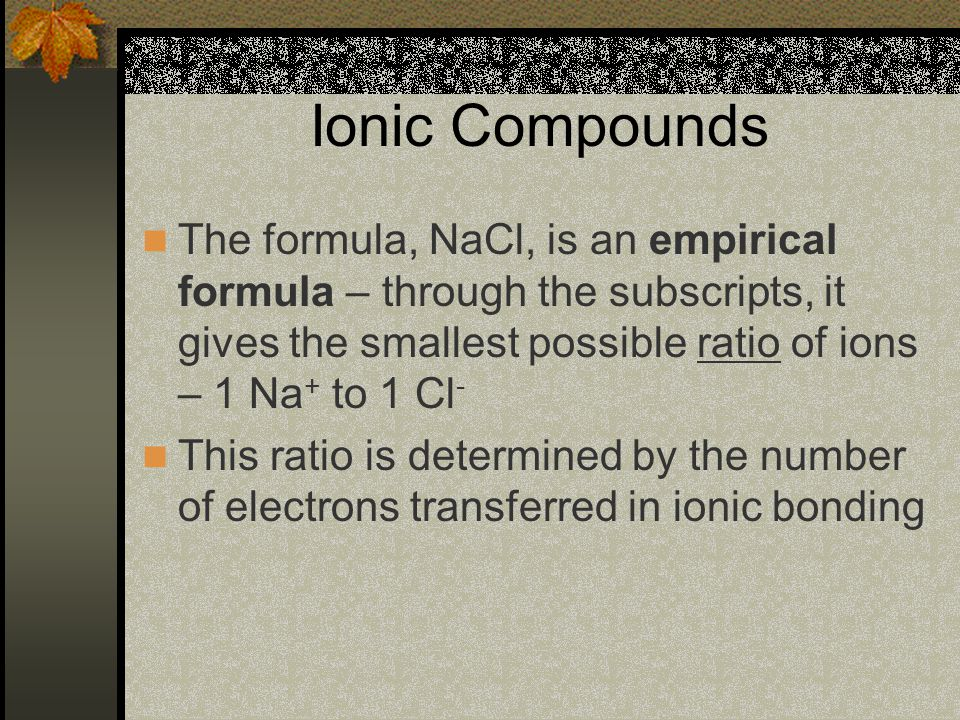 Ionic Compounds The formula, NaCl, is an empirical formula – through the subscripts, it gives the smallest possible ratio of ions – 1 Na+ to 1 Cl-