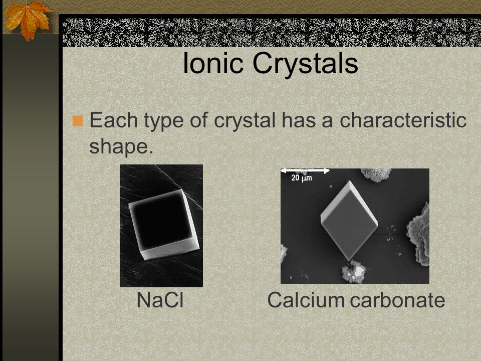 Ionic Crystals Each type of crystal has a characteristic shape.