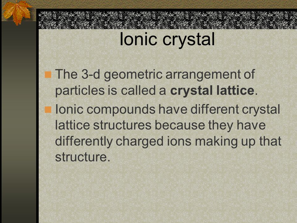 Ionic crystal The 3-d geometric arrangement of particles is called a crystal lattice.