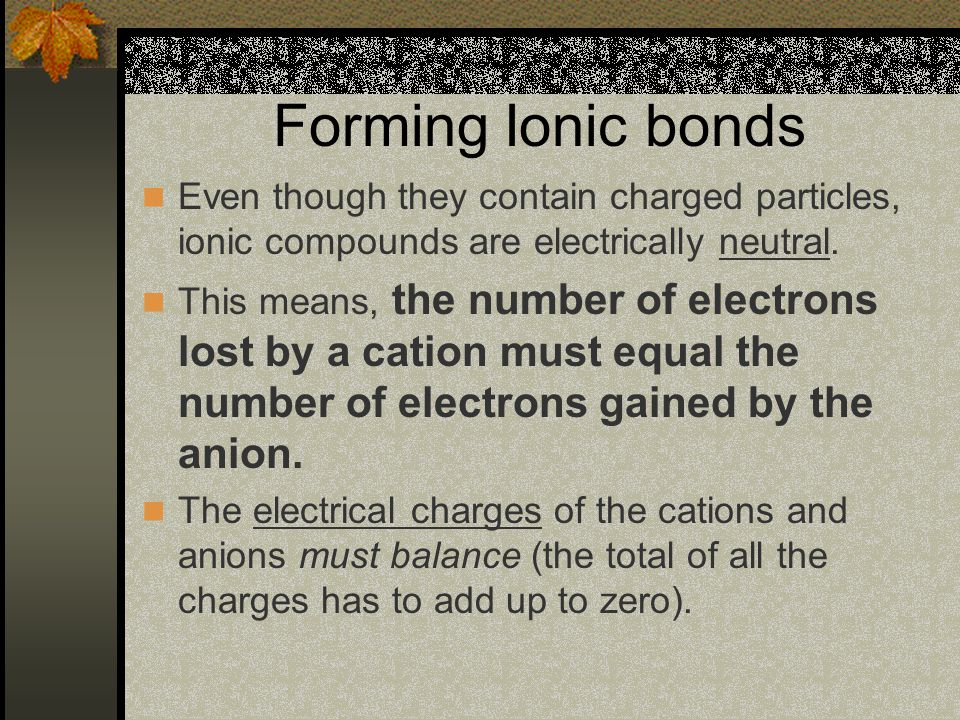 Forming Ionic bonds Even though they contain charged particles, ionic compounds are electrically neutral.
