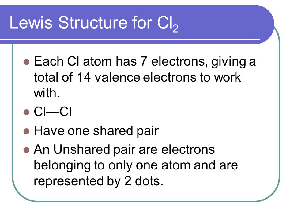 Lewis Structure for Cl2 Each Cl atom has 7 electrons, giving a total of 14 valence electrons to work with.