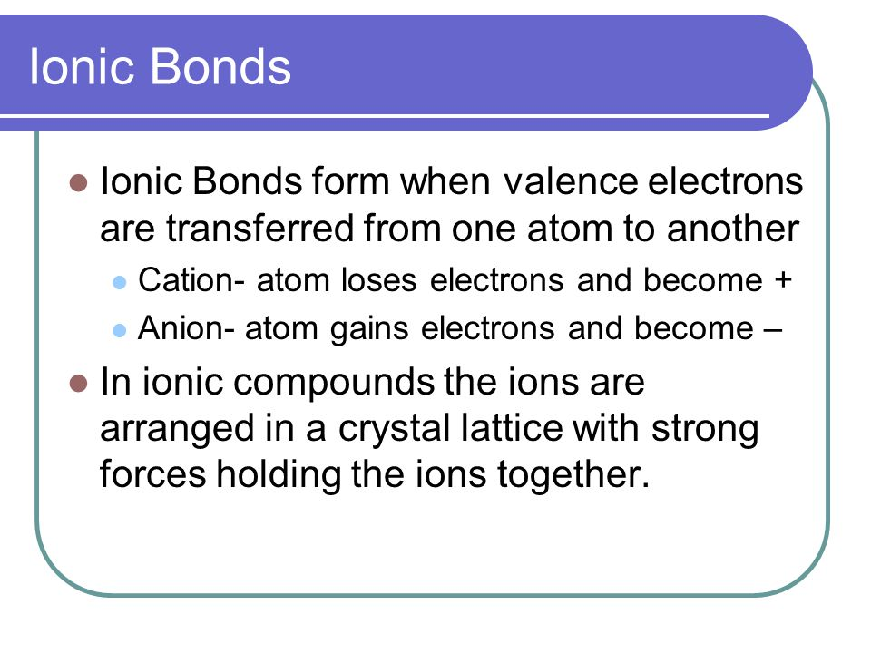 Ionic Bonds Ionic Bonds form when valence electrons are transferred from one atom to another. Cation- atom loses electrons and become +
