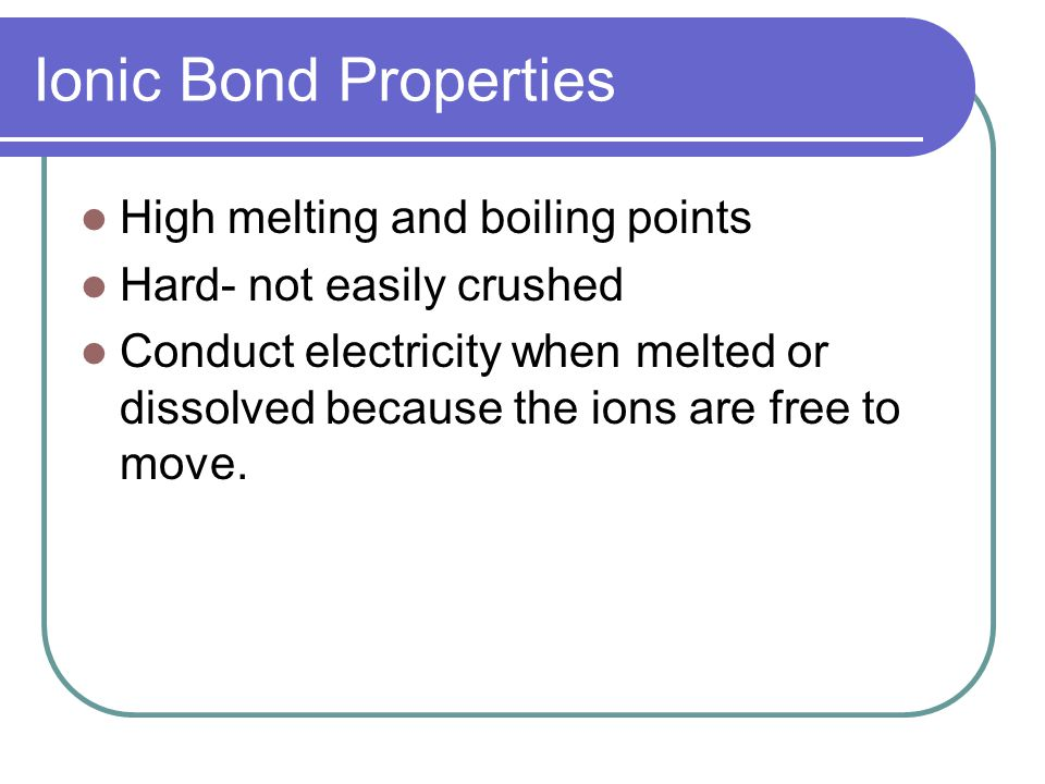 Ionic Bond Properties High melting and boiling points