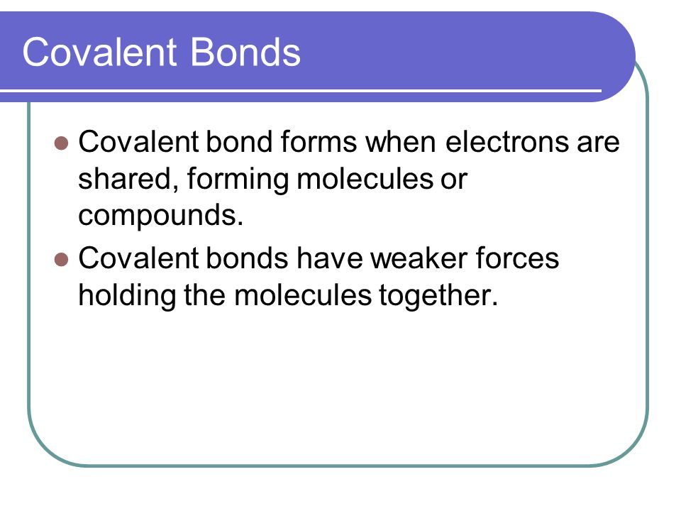 Covalent Bonds Covalent bond forms when electrons are shared, forming molecules or compounds.