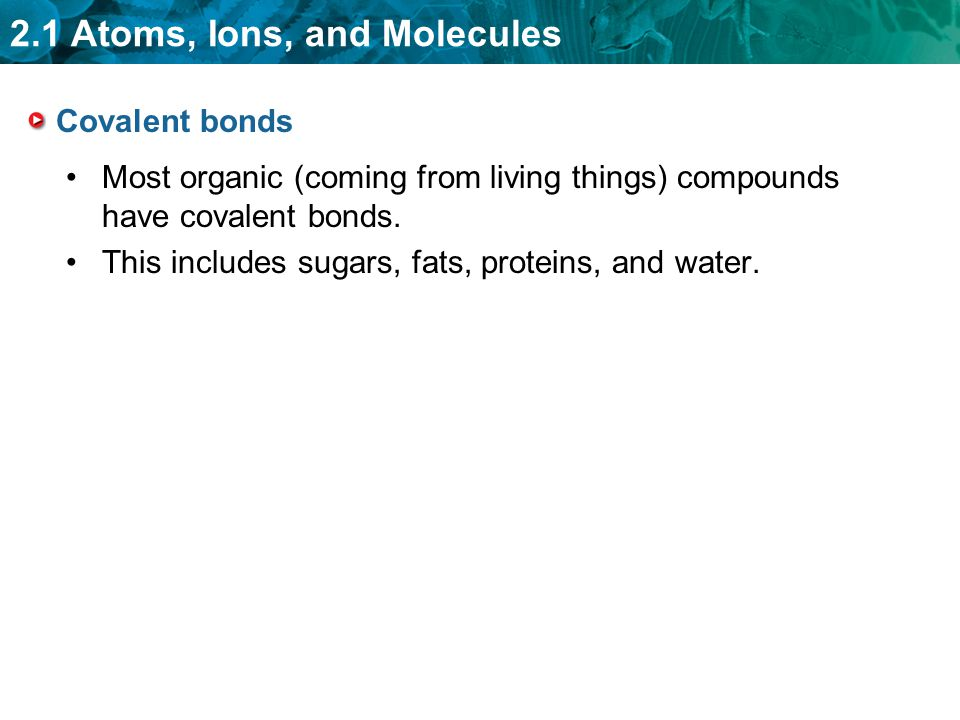 Covalent bonds Most organic (coming from living things) compounds have covalent bonds.