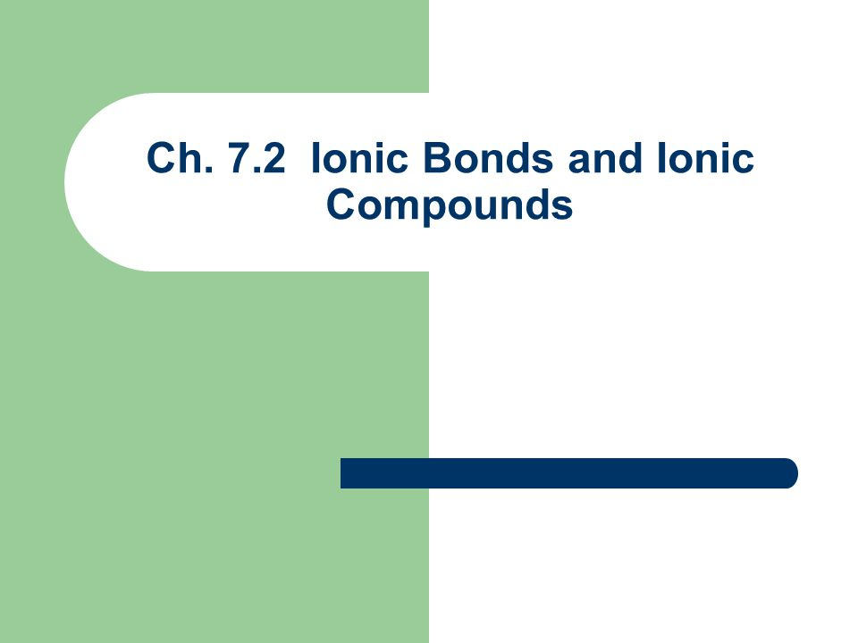 Ch. 7.2 Ionic Bonds and Ionic Compounds