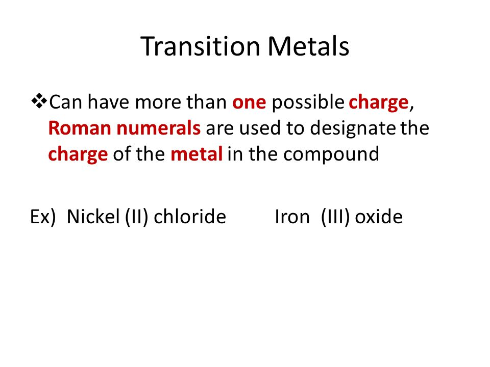 Transition Metals Can have more than one possible charge, Roman numerals are used to designate the charge of the metal in the compound.