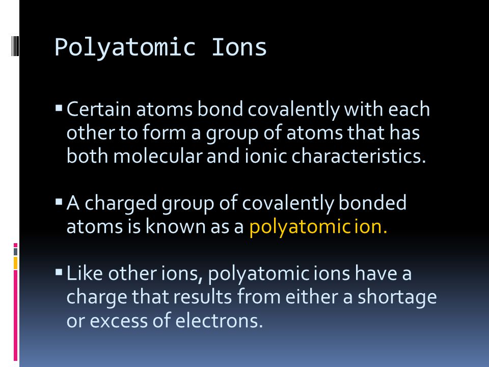 Polyatomic Ions Certain atoms bond covalently with each other to form a group of atoms that has both molecular and ionic characteristics.