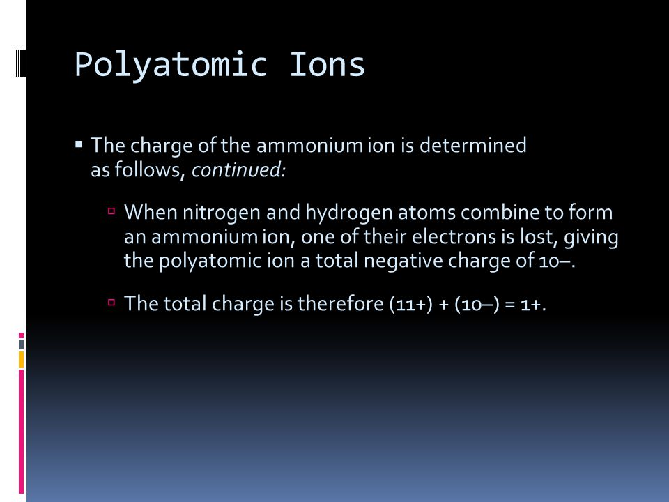 Polyatomic Ions The charge of the ammonium ion is determined as follows, continued:
