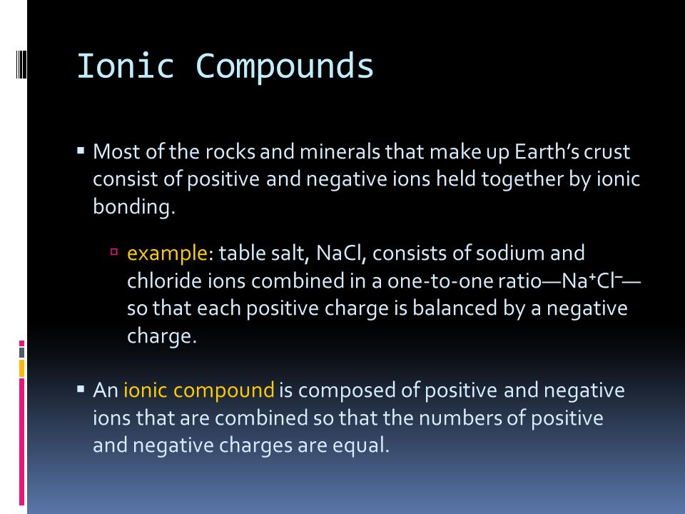 Ionic Compounds Most of the rocks and minerals that make up Earth's crust consist of positive and negative ions held together by ionic bonding.