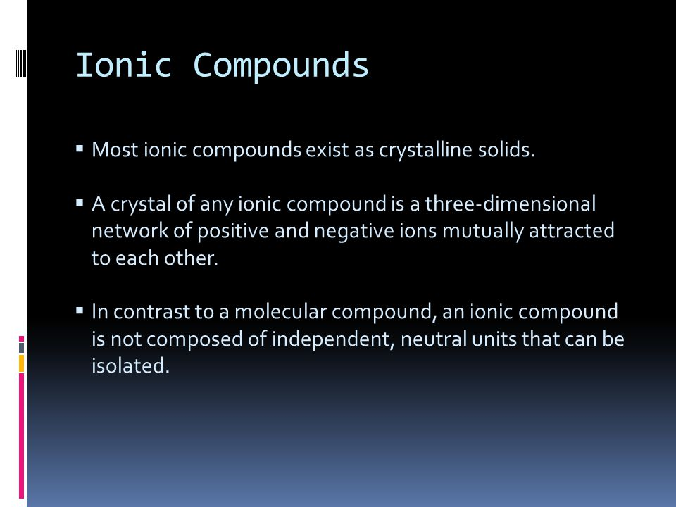 Ionic Compounds Most ionic compounds exist as crystalline solids.