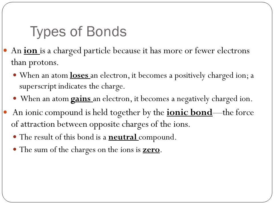 Types of Bonds An ion is a charged particle because it has more or fewer electrons than protons.