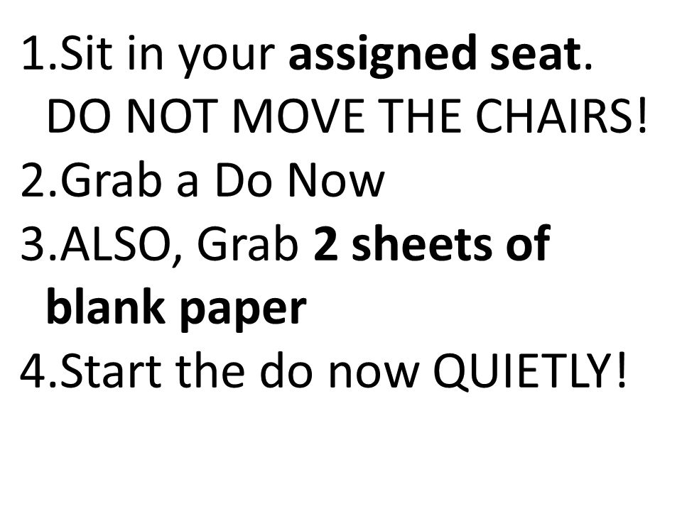 Sit in your assigned seat. DO NOT MOVE THE CHAIRS!