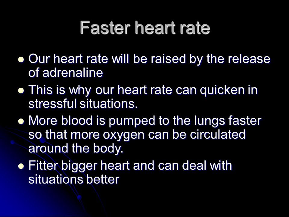 Faster heart rate Our heart rate will be raised by the release of adrenaline. This is why our heart rate can quicken in stressful situations.