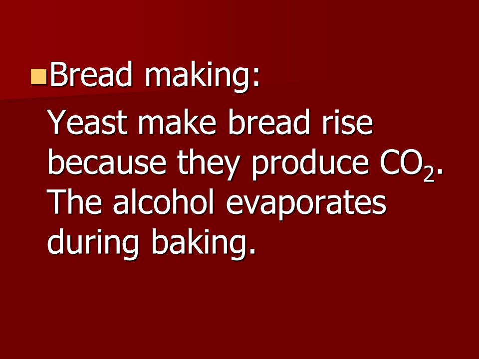 Bread making: Yeast make bread rise because they produce CO2.