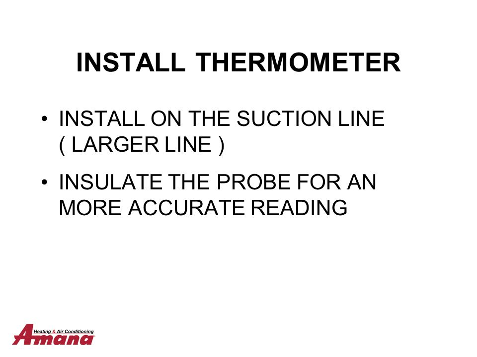 INSTALL THERMOMETER INSTALL ON THE SUCTION LINE ( LARGER LINE )
