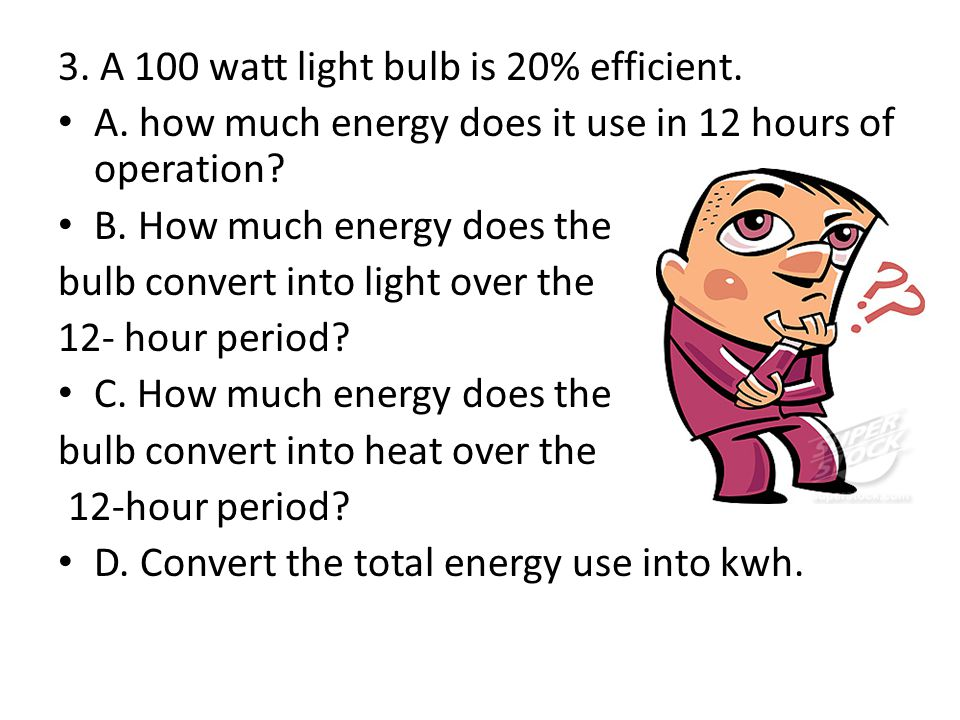 3. A 100 watt light bulb is 20% efficient.