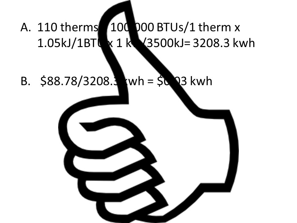 110 therms x 100,000 BTUs/1 therm x 1. 05kJ/1BTU x 1 kw/3500kJ= 3208