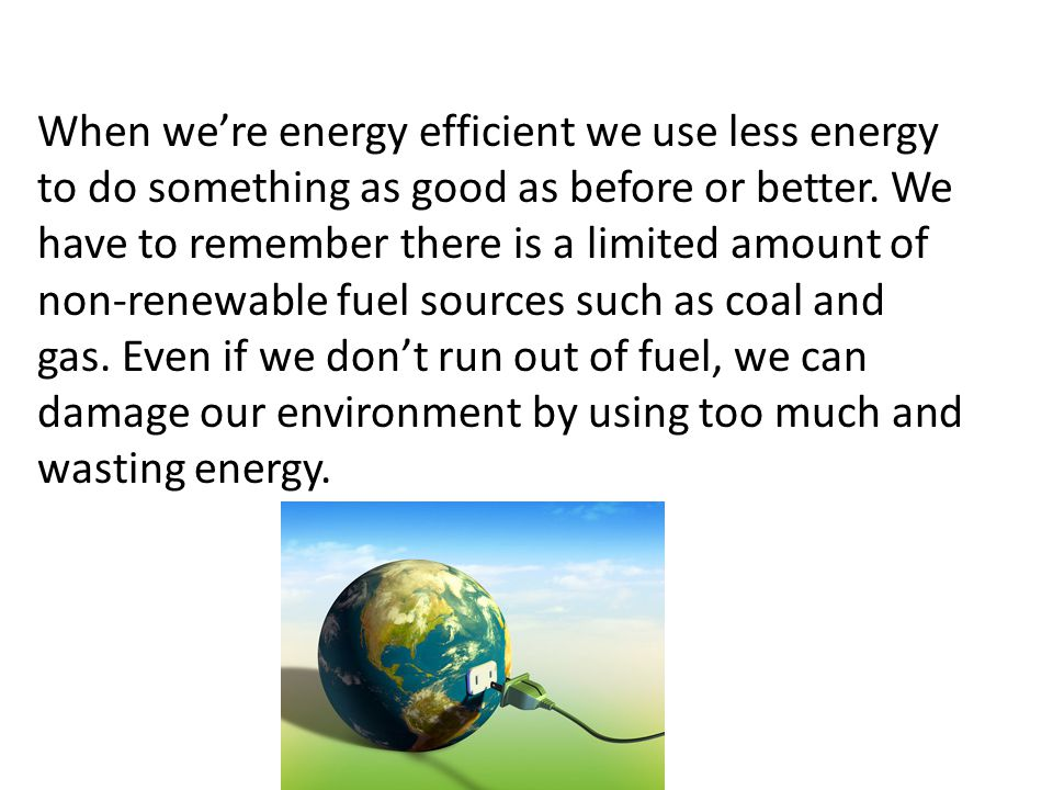When we're energy efficient we use less energy to do something as good as before or better.