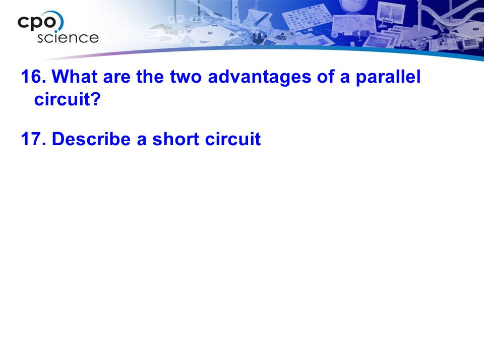 16. What are the two advantages of a parallel circuit. 17