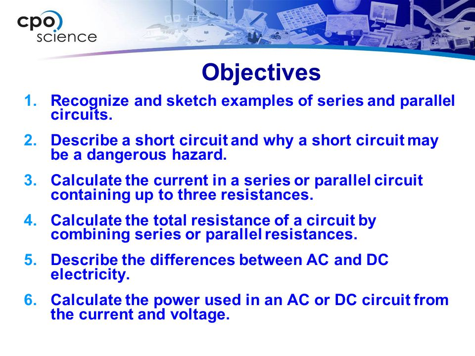Objectives Recognize and sketch examples of series and parallel circuits.