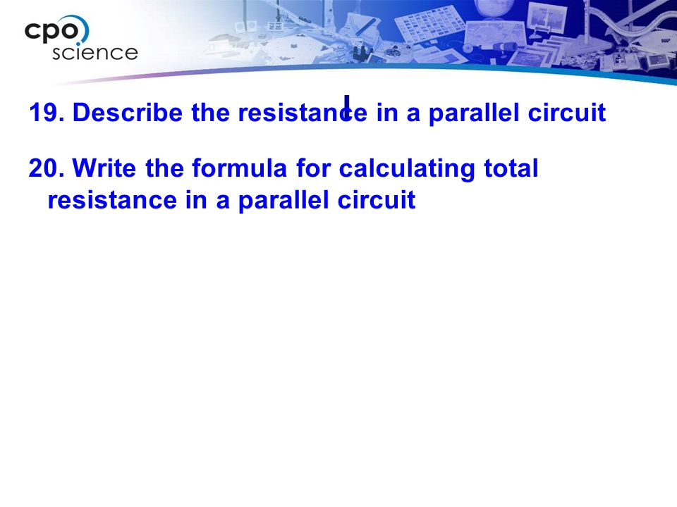l 19. Describe the resistance in a parallel circuit 20.