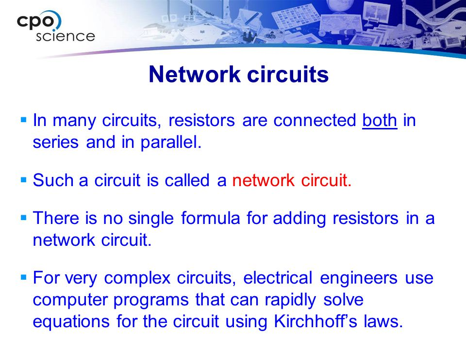Network circuits In many circuits, resistors are connected both in series and in parallel. Such a circuit is called a network circuit.