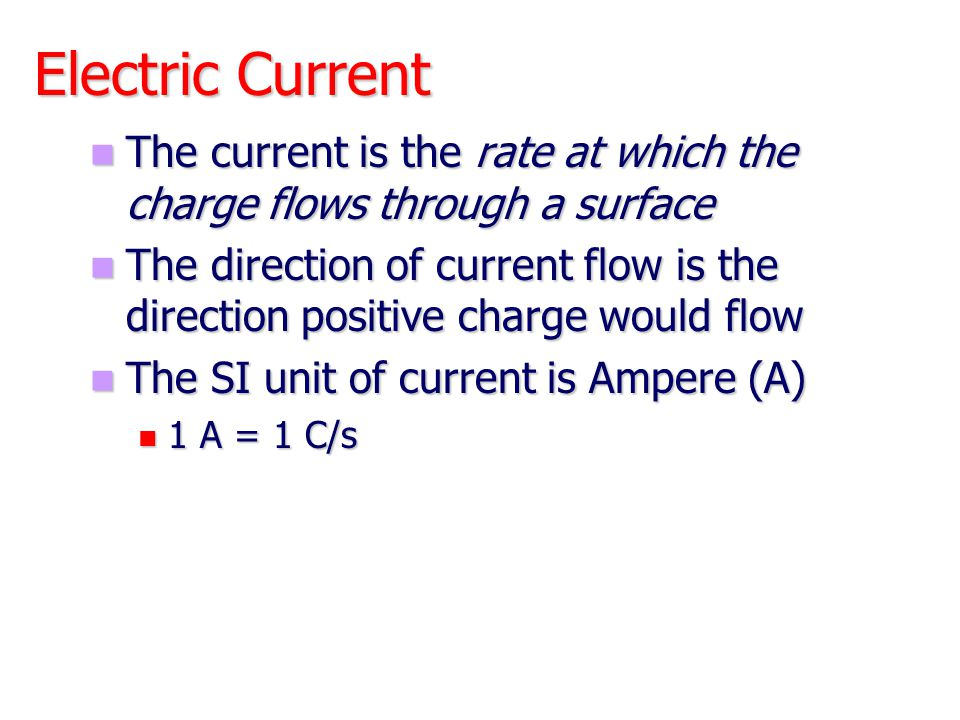 Electric Current The current is the rate at which the charge flows through a surface.