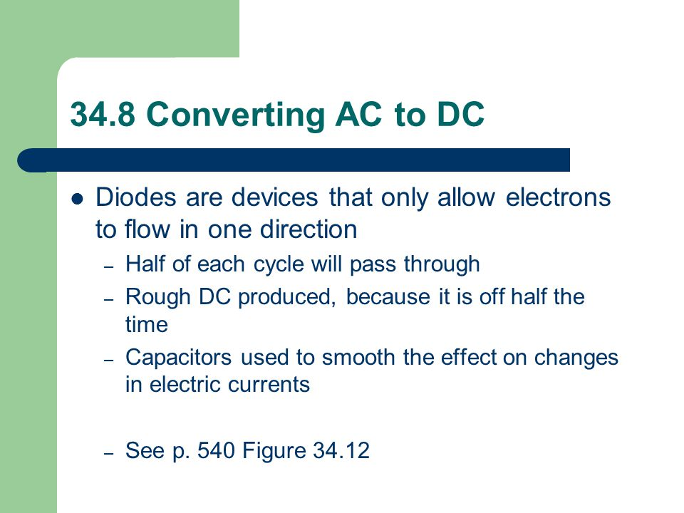34.8 Converting AC to DC Diodes are devices that only allow electrons to flow in one direction. Half of each cycle will pass through.