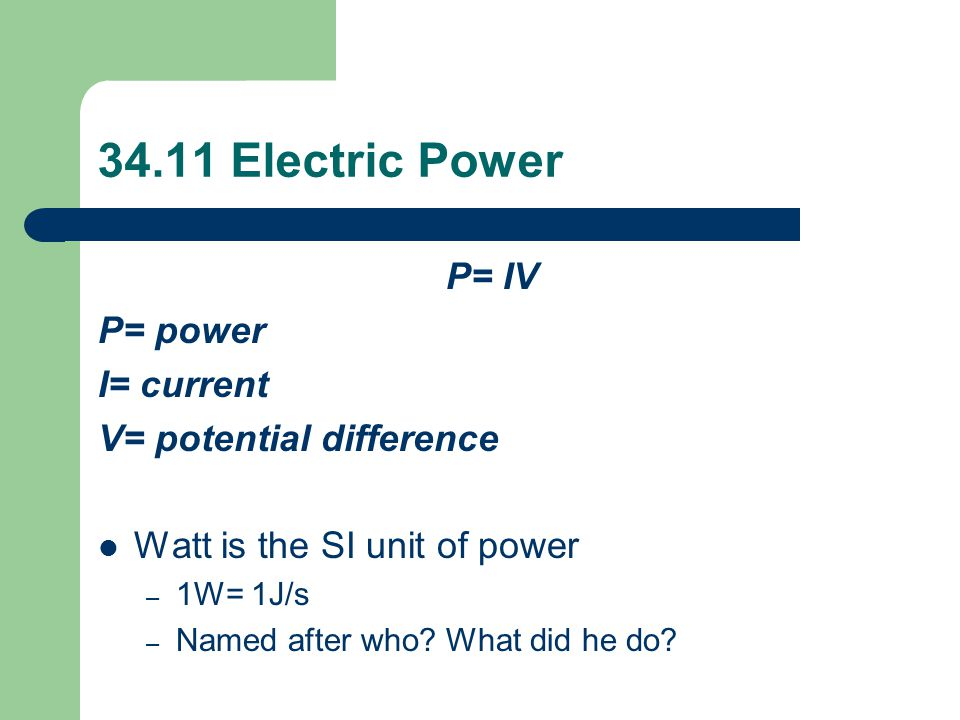 34.11 Electric Power P= IV P= power I= current V= potential difference