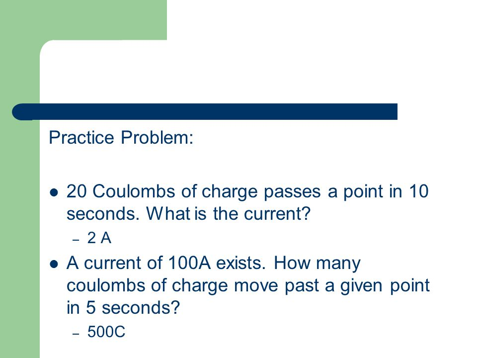 Practice Problem: 20 Coulombs of charge passes a point in 10 seconds. What is the current 2 A.