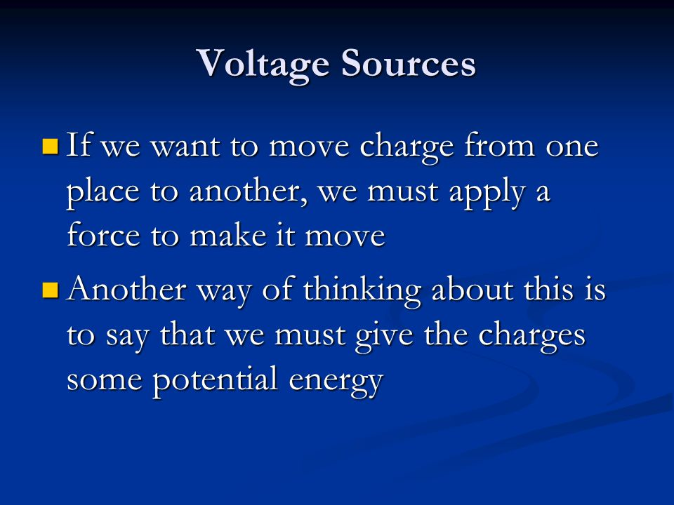 Voltage Sources If we want to move charge from one place to another, we must apply a force to make it move.