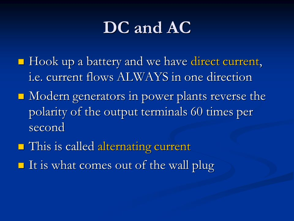 DC and AC Hook up a battery and we have direct current, i.e. current flows ALWAYS in one direction.