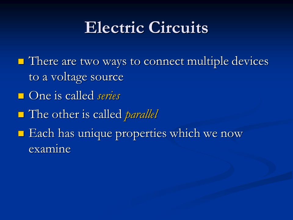 Electric Circuits There are two ways to connect multiple devices to a voltage source. One is called series.