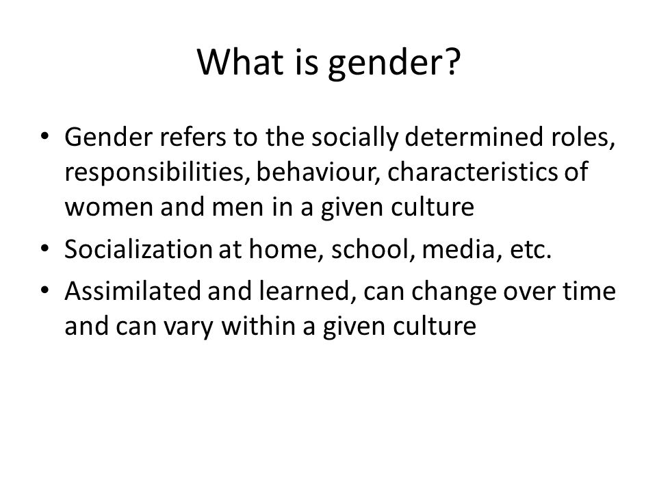 What is gender Gender refers to the socially determined roles, responsibilities, behaviour, characteristics of women and men in a given culture.
