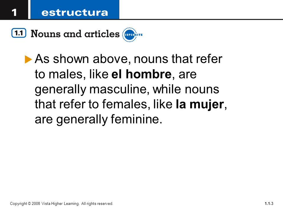 As shown above, nouns that refer to males, like el hombre, are generally masculine, while nouns that refer to females, like la mujer, are generally feminine.