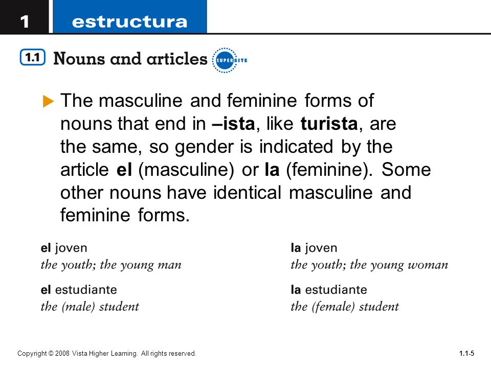 The masculine and feminine forms of nouns that end in –ista, like turista, are the same, so gender is indicated by the article el (masculine) or la (feminine). Some other nouns have identical masculine and feminine forms.