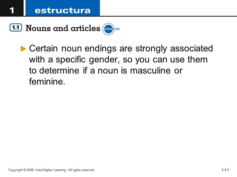 Certain noun endings are strongly associated with a specific gender, so you can use them to determine if a noun is masculine or feminine.