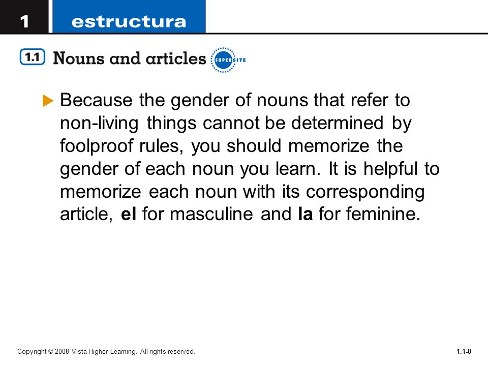 Because the gender of nouns that refer to non-living things cannot be determined by foolproof rules, you should memorize the gender of each noun you learn. It is helpful to memorize each noun with its corresponding article, el for masculine and la for feminine.