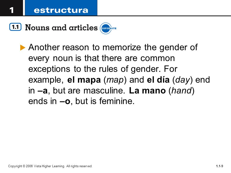 Another reason to memorize the gender of every noun is that there are common exceptions to the rules of gender. For example, el mapa (map) and el día (day) end in –a, but are masculine. La mano (hand) ends in –o, but is feminine.
