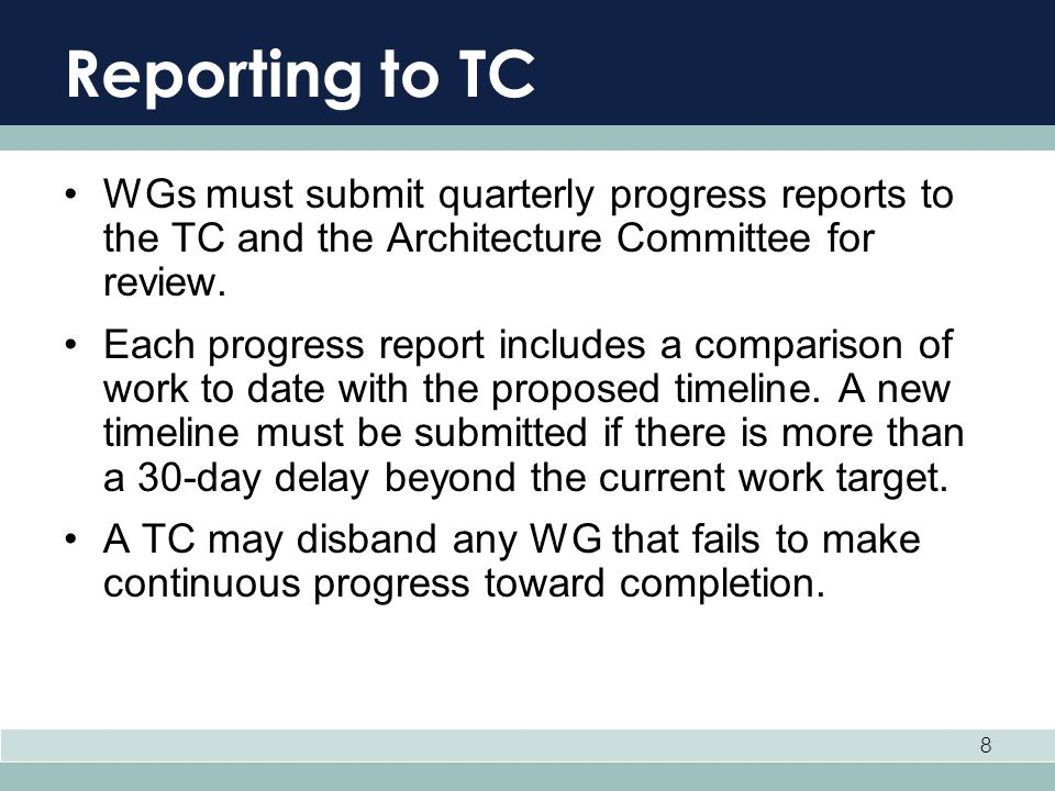 Reporting to TC WGs must submit quarterly progress reports to the TC and the Architecture Committee for review.