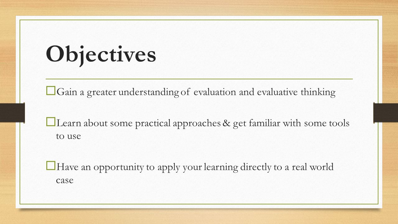 Objectives Gain a greater understanding of evaluation and evaluative thinking.
