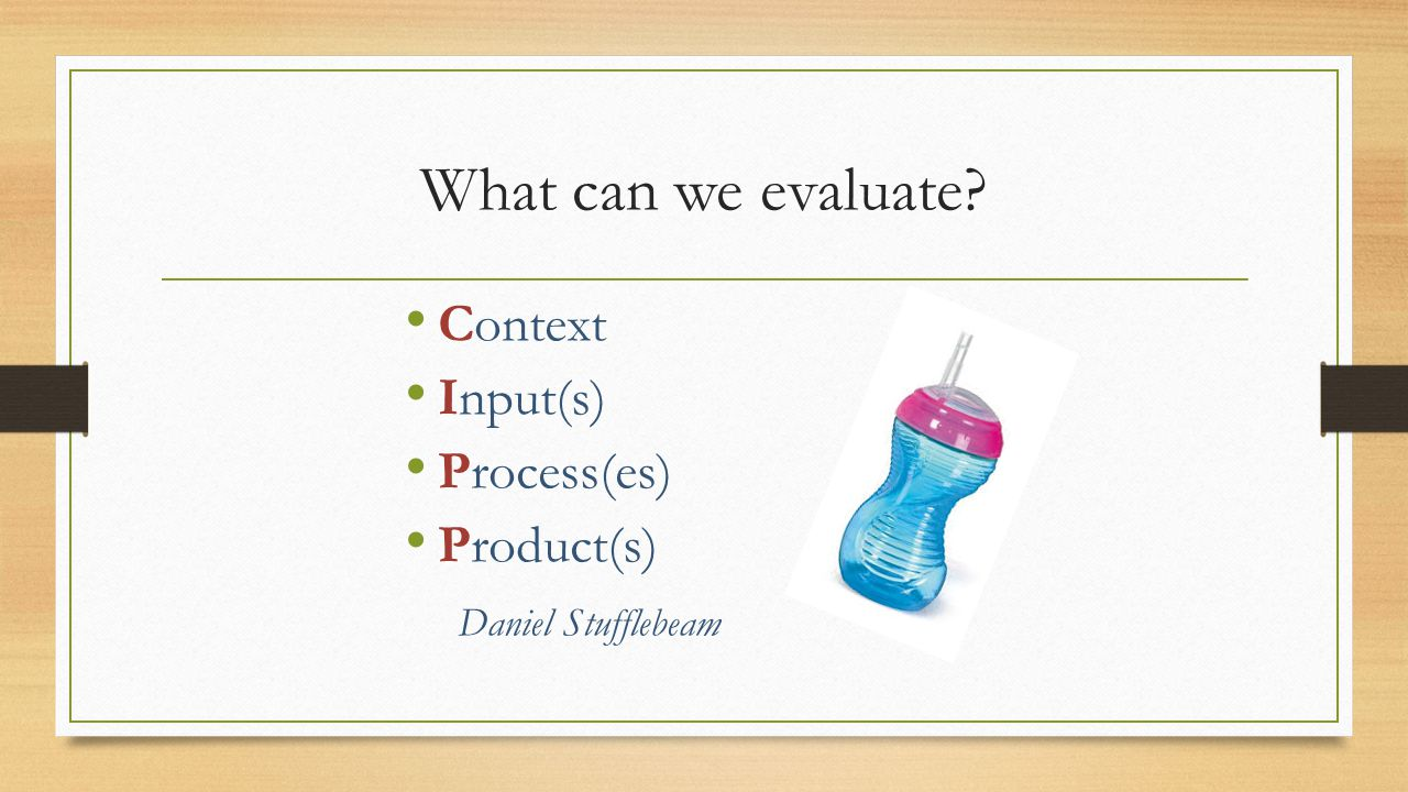 What can we evaluate Context Input(s) Process(es) Product(s)