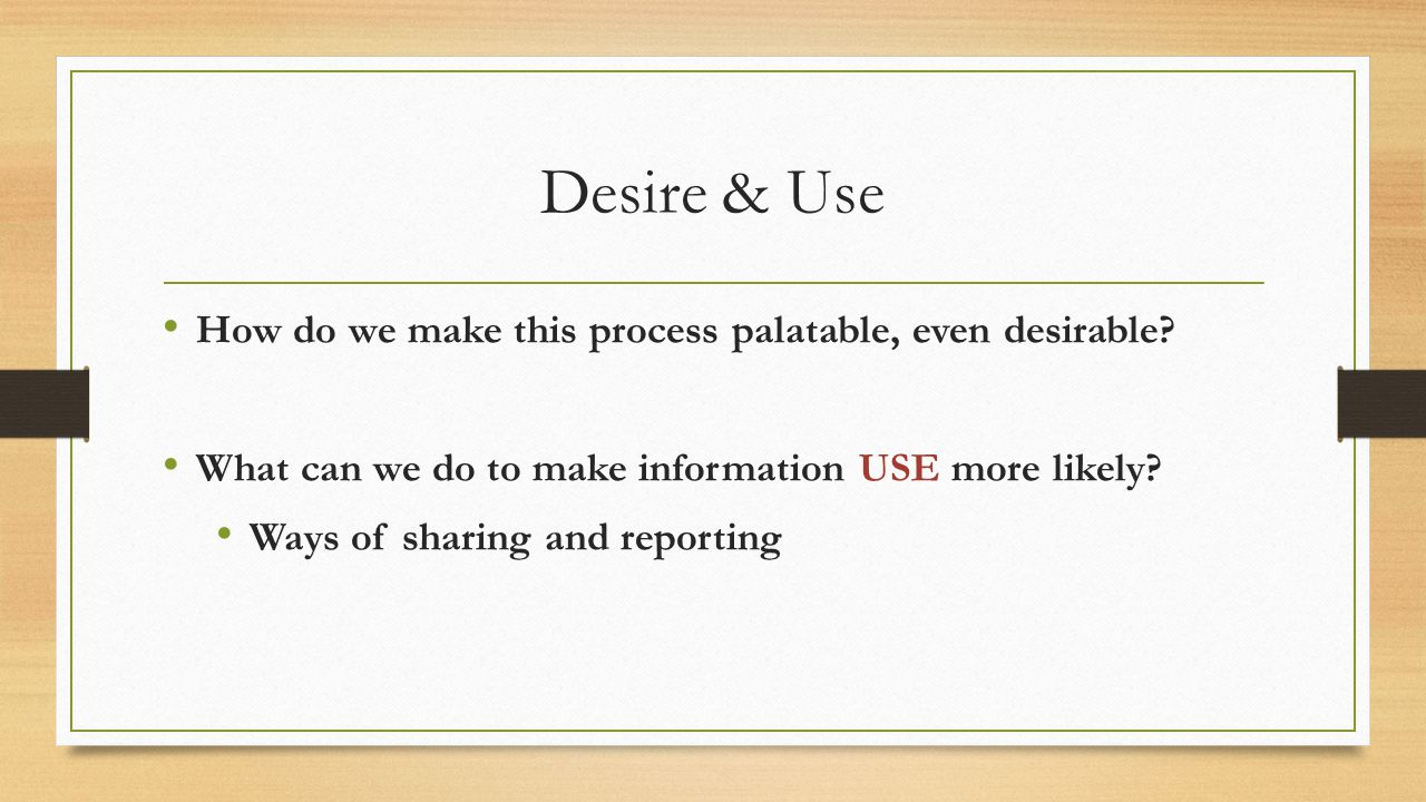 Desire & Use How do we make this process palatable, even desirable