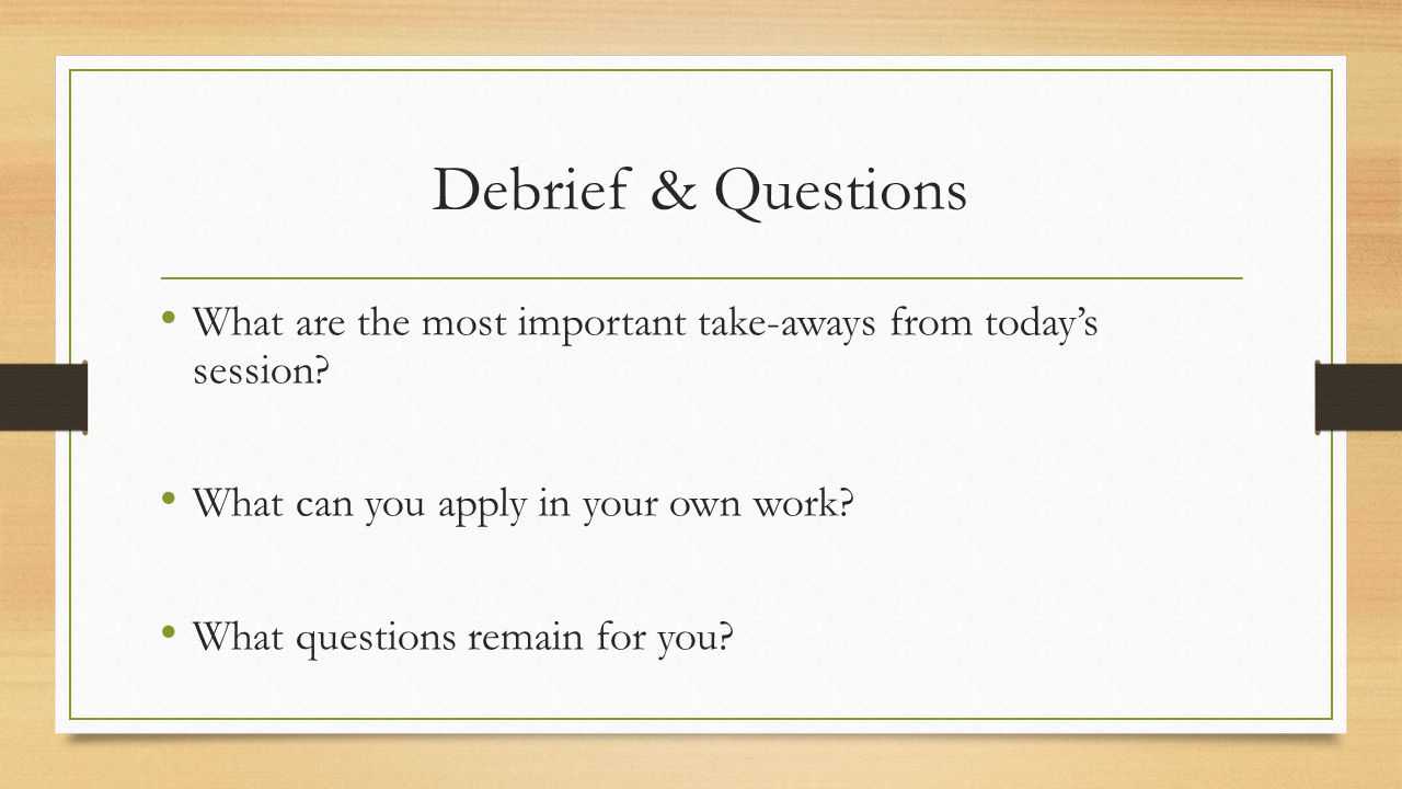 Debrief & Questions What are the most important take-aways from today's session What can you apply in your own work