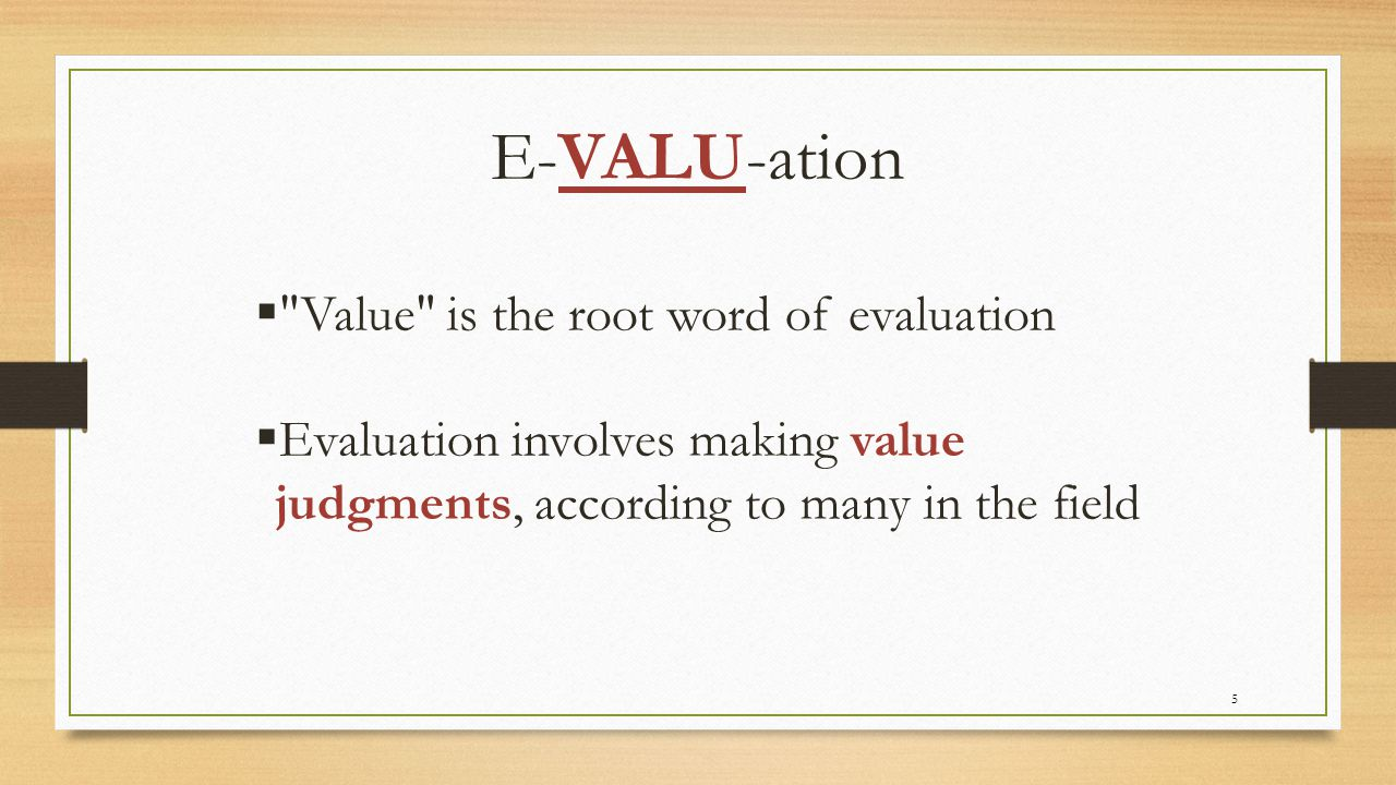 E-VALU-ation Value is the root word of evaluation